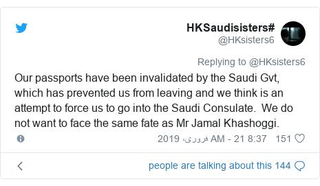 ٹوئٹر پوسٹس @HKsisters6 کے حساب سے: Our passports have been invalidated by the Saudi Gvt, which has prevented us from leaving and we think is an attempt to force us to go into the Saudi Consulate.  We do not want to face the same fate as Mr Jamal Khashoggi.