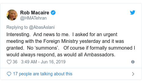 Twitter post by @HMATehran: Interesting.  And news to me.  I asked for an urgent meeting with the Foreign Ministry yesterday and it was granted.  No 'summons'.   Of course if formally summoned I would always respond, as would all Ambassadors.
