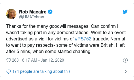 Twitter post by @HMATehran: Thanks for the many goodwill messages. Can confirm I wasn't taking part in any demonstrations! Went to an event advertised as a vigil for victims of #PS752 tragedy. Normal to want to pay respects- some of victims were British. I left after 5 mins, when some started chanting.
