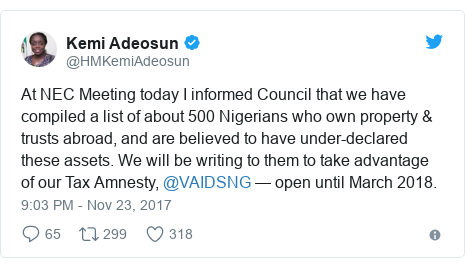 Twitter post by @HMKemiAdeosun: At NEC Meeting today I informed Council that we have compiled a list of about 500 Nigerians who own property & trusts abroad, and are believed to have under-declared these assets. We will be writing to them to take advantage of our Tax Amnesty,  @VAIDSNG — open until March 2018.