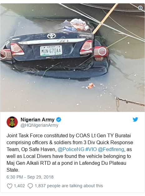 Twitter wallafa daga @HQNigerianArmy: Joint Task Force constituted by COAS Lt Gen TY Buratai comprising officers & soldiers from 3 Div Quick Response Team, Op Safe Haven, @PoliceNG #VIO @Fedfireng, as well as Local Divers have found the vehicle belonging to Maj Gen Alkali RTD at a pond in Lafendeg Du Plateau State.