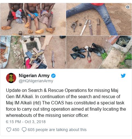 Twitter post by @HQNigerianArmy: Update on Search & Rescue Operations for missing Maj Gen IM Alkali. In continuation of the search and rescue of Maj IM Alkali (rtd) The COAS has constituted a special task force to carry out sting operation aimed at finally locating the whereabouts of the missing senior officer.