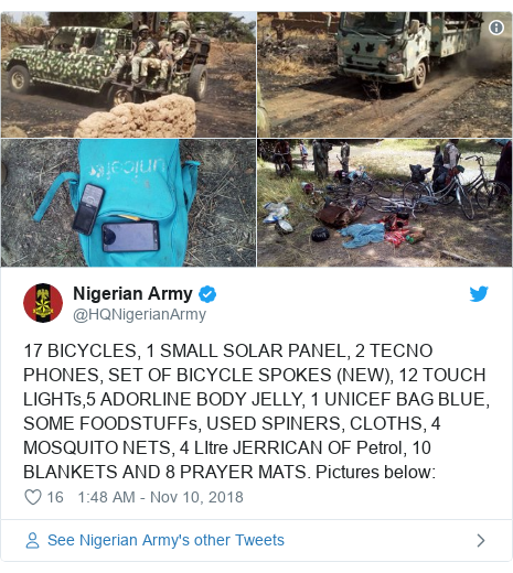 Twitter wallafa daga @HQNigerianArmy: 17 BICYCLES, 1 SMALL SOLAR PANEL, 2 TECNO PHONES, SET OF BICYCLE SPOKES (NEW), 12 TOUCH LIGHTs,5 ADORLINE BODY JELLY, 1 UNICEF BAG BLUE, SOME FOODSTUFFs, USED SPINERS, CLOTHS, 4 MOSQUITO NETS, 4 LItre JERRICAN OF Petrol, 10 BLANKETS AND 8 PRAYER MATS. Pictures below