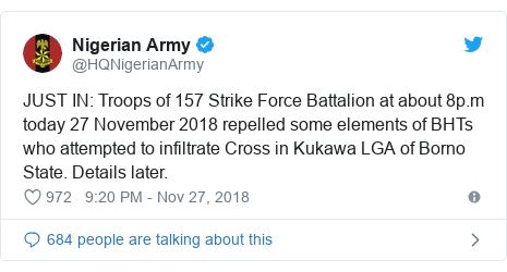 Twitter post by @HQNigerianArmy: JUST IN  Troops of 157 Strike Force Battalion at about 8p.m today 27 November 2018 repelled some elements of BHTs who attempted to infiltrate Cross in Kukawa LGA of Borno State. Details later.