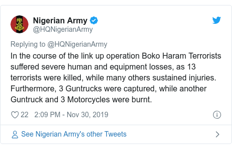 Twitter post by @HQNigerianArmy: In the course of the link up operation Boko Haram Terrorists suffered severe human and equipment losses, as 13 terrorists were killed, while many others sustained injuries. Furthermore, 3 Guntrucks were captured, while another Guntruck and 3 Motorcycles were burnt.