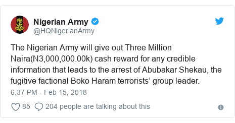 Twitter post by @HQNigerianArmy: The Nigerian Army will give out Three Million Naira(N3,000,000.00k) cash reward for any credible information that leads to the arrest of Abubakar Shekau, the fugitive factional Boko Haram terrorists' group leader.
