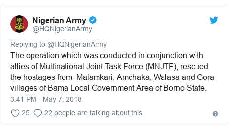 Twitter post by @HQNigerianArmy: The operation which was conducted in conjunction with allies of Multinational Joint Task Force (MNJTF), rescued the hostages from  Malamkari, Amchaka, Walasa and Gora villages of Bama Local Government Area of Borno State.