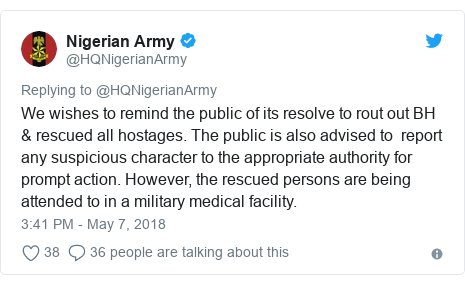 Twitter post by @HQNigerianArmy: We wishes to remind the public of its resolve to rout out BH & rescued all hostages. The public is also advised to  report any suspicious character to the appropriate authority for prompt action. However, the rescued persons are being attended to in a military medical facility.
