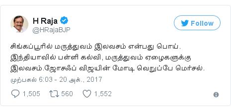 டுவிட்டர் இவரது பதிவு @HRajaBJP: சிங்கப்பூரில் மருத்துவம் இலவசம் என்பது பொய். இந்தியாவில் பள்ளி கல்வி, மருத்துவம் ஏழைகளுக்கு இலவசம்.ஜோசஃப் விஜயின் மோடி வெறுப்பே மெர்சல்.