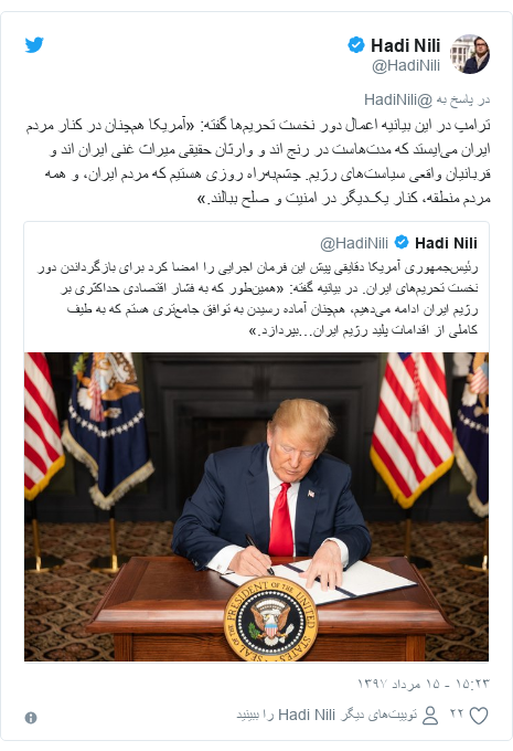 پست توییتر از @HadiNili: ترامپ در این بیانیه اعمال دور نخست تحریمها گفته  «آمریکا همچنان در کنار مردم ایران میایستد که مدتهاست در رنج اند و وارثان حقیقی میراث غنی ایران اند و قربانیان واقعی سیاستهای رژیم. چشمبهراه روزی هستیم که مردم ایران، و همه مردم منطقه، کنار یکدیگر در امنیت و صلح ببالند.»