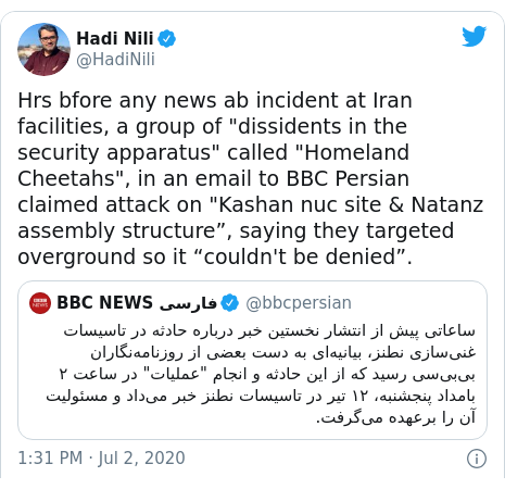 "Twitter post by @HadiNili: Hrs bfore any news ab incident at Iran facilities, a group of ""dissidents in the security apparatus"" called ""Homeland Cheetahs"", in an email to BBC Persian claimed attack on ""Kashan nuc site & Natanz assembly structure"", saying they targeted overground so it ""couldn't be denied""."