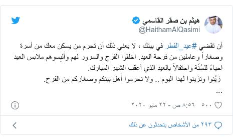 تويتر رسالة بعث بها @HaithamAlQasimi: أن تقضي #عيد_الفطر في بيتك ، لا يعني ذلك أن تحرم من يسكن معك من أسرة وصغاراً وعاملين من فرحة العيد. اخلقوا الفرح والسرور لهم وأَلبِسوهم ملابس العيد احياءً للسُنّة واحتفالاً بالعيد الذي أعقب الشهر المبارك. زَيِّنوا وتزَينوا لهدا اليوم .. ولا تحرموا أهل بيتكم وصغاركم من الفرح....