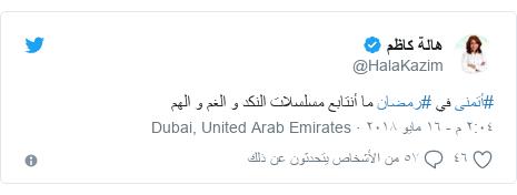 تويتر رسالة بعث بها @HalaKazim: #أتمنى في #رمضان ما أنتابع مسلسلات النكد و الغم و الهم