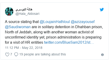 Twitter post by @Hala_Aldosari: A source stating that @LoujainHathloul @azizayousef  @Saudiwoman are in solitary detention in Dhahban prison, North of Jeddah, along with another woman activist of unconfirmed identity yet, prison administration is preparing for a visit of HR entities