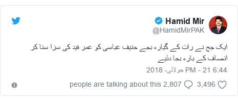 ٹوئٹر پوسٹس @HamidMirPAK کے حساب سے: ایک جج نے رات کے گیارہ بجے حنیف عباسی کو عمر قید کی سزا سنا کر انصاف کے بارہ بجا دئیے