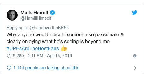Twitter post by @HamillHimself: Why anyone would ridicule someone so passionate & clearly enjoying what he's seeing is beyond me. #UPFsAreTheBestFans 👍