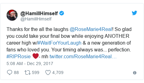 Twitter post by @HamillHimself: Thanks for the all the laughs @RoseMarie4Real! So glad you could take your final bow while enjoying ANOTHER career high w/#WaitForYourLaugh & a new generation of fans who loved you. Your timing always was... perfection. #RIPRosie ❤️- mh