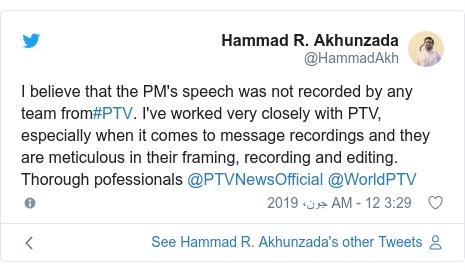 ٹوئٹر پوسٹس @HammadAkh کے حساب سے: I believe that the PM's speech was not recorded by any team from#PTV. I've worked very closely with PTV, especially when it comes to message recordings and they are meticulous in their framing, recording and editing. Thorough pofessionals @PTVNewsOfficial @WorldPTV