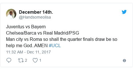 Twitter post by @Handsomeolisa: Juventus vs BayernChelsea/Barca vs Real Madrid/PSGMan city vs Roma so shall the quarter finals draw be so help me God..AMEN  #UCL