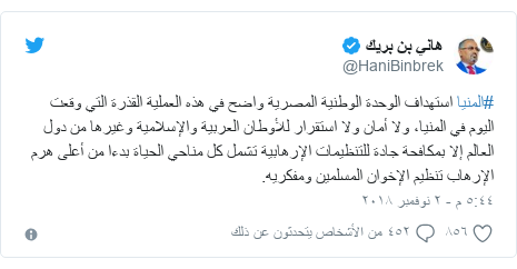 تويتر رسالة بعث بها @HaniBinbrek: #المنيا استهداف الوحدة الوطنية المصرية واضح في هذه العملية القذرة التي وقعت اليوم في المنيا، ولا أمان ولا استقرار للأوطان العربية والإسلامية وغيرها من دول العالم إلا بمكافحة جادة للتنظيمات الإرهابية تشمل كل مناحي الحياة بدءا من أعلى هرم الإرهاب تنظيم الإخوان المسلمين ومفكريه.
