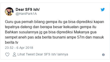 Twitter pesan oleh @HaniPark1A: Guru gua pernah bilang gempa itu ga bisa diprediksi kapan tepatnya dateng dan berapa besar kekuatan gempa itu Bahkan susulannya jg ga bisa diprediksi Makanya gua sempet aneh pas ada berita tsunami ampe 57m dan masuk berita tv