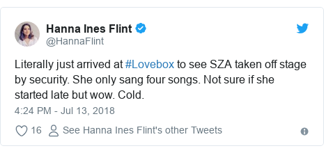 Twitter post by @HannaFlint: Literally just arrived at #Lovebox to see SZA taken off stage by security. She only sang four songs. Not sure if she started late but wow. Cold.