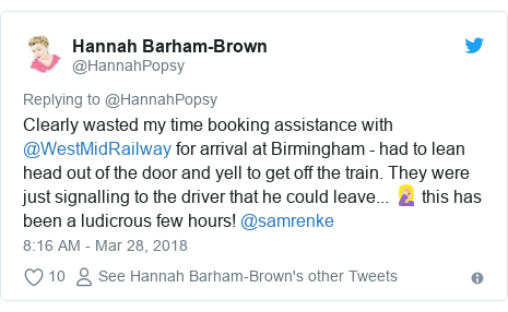 Twitter post by @HannahPopsy: Clearly wasted my time booking assistance with @WestMidRailway for arrival at Birmingham - had to lean head out of the door and yell to get off the train. They were just signalling to the driver that he could leave... 🤦🏼♀️ this has been a ludicrous few hours! @samrenke