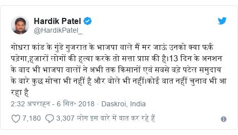 ट्विटर पोस्ट @HardikPatel_: गोधरा कांड के गुंडे गुजरात के भाजपा वाले मैं मर जाऊं उनको क्या फर्क पड़ेगा,हजारों लोगों की हत्या करके तो सत्ता प्राप्त की है।13 दिन के अनशन के बाद भी भाजपा वालों ने अभी तक किसानों एवं सबसे बड़े पटेल समुदाय के बारे कुछ सोचा भी नहीं है और बोले भी नहीं।कोई बात नहीं चुनाव भी आ रहा है