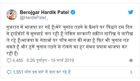 ट्विटर पोस्ट @HardikPatel_: गुजरात में भाजपा डर गई हैं।मेरे चुनाव लड़ने के फ़ैसले पर पिछले दस दिन से हाईकोर्ट में सुनवाई चल रही हैं लेकिन सरकारी वक़ील तारीख़ पे तारीख़ ले रहे हैं।भाजपा के नेताओं पर पाँच साल की सज़ा है फिर भी चुनाव लड़ सकते है और हमें चुनाव लड़ने से रोकने का हर संभव प्रयास भाजपा कर रही हैं।