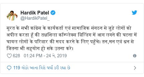 Twitter post by @HardikPatel_: सूरत के सभी कांग्रेस के कार्यकर्ता एवं सामाजिक संगठन से जुड़े लोगों को अपील करता हूँ की तक्षशिला कॉम्प्लेक्स बिल्डिंग में आग लगने की घटना में घायल लोगों के परिवार की मदद करने के लिए पहुँचे। तन,मन एवं धन से जितना भी सहयोग हो सके उतना करे।