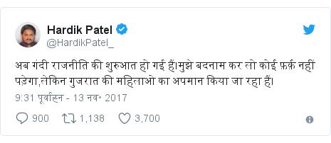 ट्विटर पोस्ट @HardikPatel_: अब गंदी राजनीति की शुरुआत हो गई हैं।मुझे बदनाम कर लो कोई फ़र्क़ नहीं पड़ेगा,लेकिन गुजरात की महिलाओ का अपमान किया जा रहा हैं।