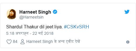 ट्विटर पोस्ट @Harneetsin: Shardul Thakur dil jeet liya. #CSKvSRH