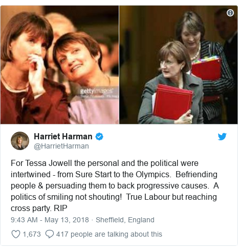Twitter post by @HarrietHarman: For Tessa Jowell the personal and the political were intertwined - from Sure Start to the Olympics.  Befriending people & persuading them to back progressive causes.  A politics of smiling not shouting!  True Labour but reaching cross party. RIP