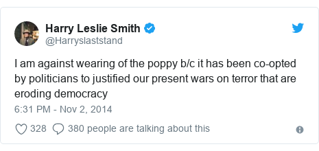 Twitter post by @Harryslaststand: I am against wearing of the poppy b/c it has been co-opted by politicians to justified our present wars on terror that are eroding democracy
