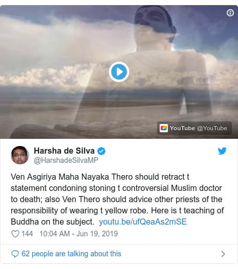 Twitter හි @HarshadeSilvaMP කළ පළකිරීම: Ven Asgiriya Maha Nayaka Thero should retract t statement condoning stoning t controversial Muslim doctor to death; also Ven Thero should advice other priests of the responsibility of wearing t yellow robe. Here is t teaching of Buddha on the subject.