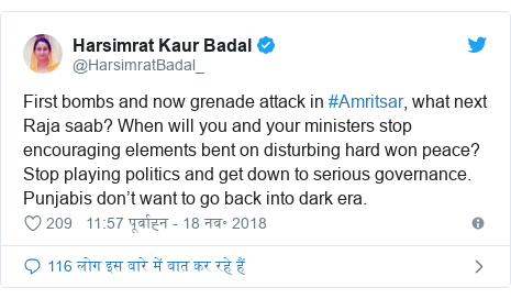 ट्विटर पोस्ट @HarsimratBadal_: First bombs and now grenade attack in #Amritsar, what next Raja saab? When will you and your ministers stop encouraging elements bent on disturbing hard won peace? Stop playing politics and get down to serious governance. Punjabis don't want to go back into dark era.