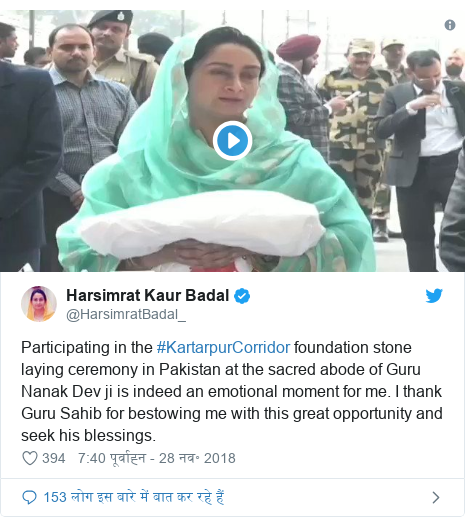 ट्विटर पोस्ट @HarsimratBadal_: Participating in the #KartarpurCorridor foundation stone laying ceremony in Pakistan at the sacred abode of Guru Nanak Dev ji is indeed an emotional moment for me. I thank Guru Sahib for bestowing me with this great opportunity and seek his blessings.
