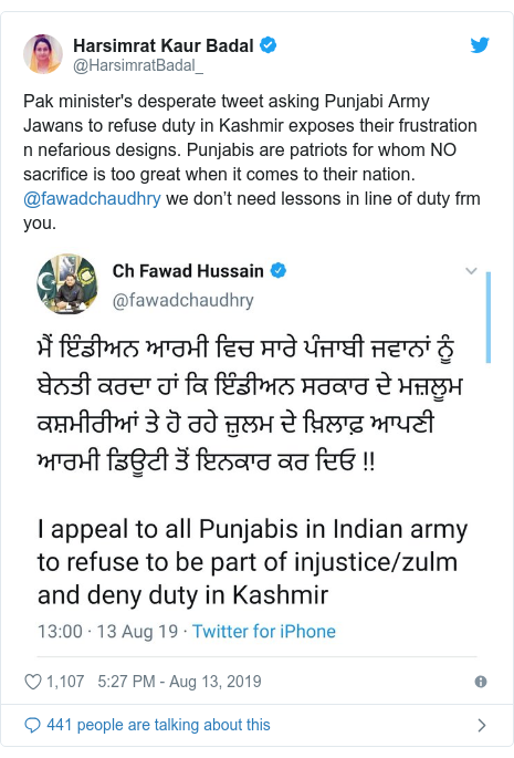 Twitter post by @HarsimratBadal_: Pak minister's desperate tweet asking Punjabi Army Jawans to refuse duty in Kashmir exposes their frustration n nefarious designs. Punjabis are patriots for whom NO sacrifice is too great when it comes to their nation. @fawadchaudhry we don't need lessons in line of duty frm you.