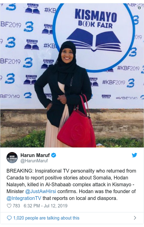 Ujumbe wa Twitter wa @HarunMaruf: BREAKING  Inspirational TV personality who returned from Canada to report positive stories about Somalia, Hodan Nalayeh, killed in Al-Shabaab complex attack in Kismayo - Minister @JustAwHirsi confirms. Hodan was the founder of @IntegrationTV that reports on local and diaspora.