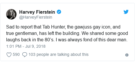 Twitter post by @HarveyFierstein: Sad to report that Tab Hunter, the gawjuss gay icon, and true gentleman, has left the building. We shared some good laughs back in the 80's. I was always fond of this dear man.