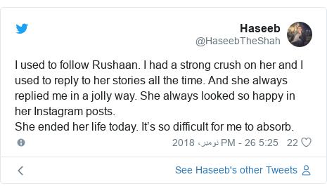 ٹوئٹر پوسٹس @HaseebTheShah کے حساب سے: I used to follow Rushaan. I had a strong crush on her and I used to reply to her stories all the time. And she always replied me in a jolly way. She always looked so happy in her Instagram posts. She ended her life today. It's so difficult for me to absorb.