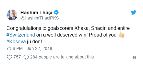 Twitter post by @HashimThaciRKS: Congratulations to goalscorers Xhaka, Shaqiri and entire #Switzerland on a well deserved win! Proud of you 👍🏼 #Kosova ju don!