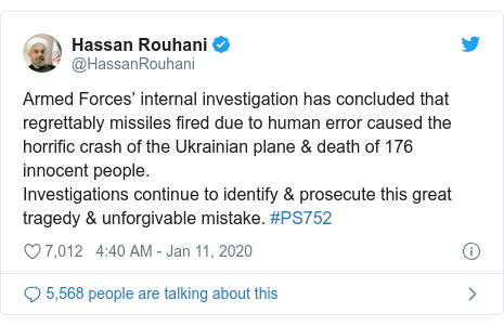 Twitter post by @HassanRouhani: Armed Forces' internal investigation has concluded that regrettably missiles fired due to human error caused the horrific crash of the Ukrainian plane & death of 176 innocent people.Investigations continue to identify & prosecute this great tragedy & unforgivable mistake. #PS752