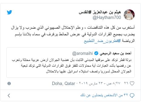 تويتر رسالة بعث بها @Haytham700: أستغرب من كل هذه التناقضات ، وعلم الإحتلال الصهيوني الذي ضرب ولا يزال يضرب بجميع القرارات الدولية في عرض الحائط يرفرف في سماء بلادنا بإسم الرياضة #قطريون_ضد_التطبيع