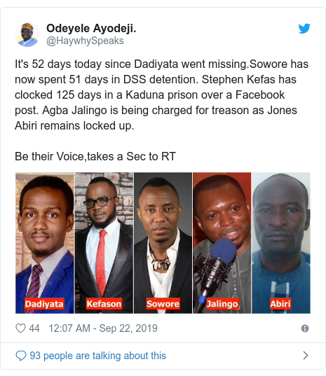 Twitter post by @HaywhySpeaks: It's 52 days today since Dadiyata went missing.Sowore has now spent 51 days in DSS detention. Stephen Kefas has clocked 125 days in a Kaduna prison over a Facebook post. Agba Jalingo is being charged for treason as Jones Abiri remains locked up. Be their Voice,takes a Sec to RT