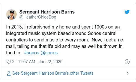 Twitter post by @HeatherChloeDog: In 2013, I refurbished my home and spent 1000s on an integrated music system based around Sonos central controllers to send music to every room.  Now, I get an e mail, telling me that it's old and may as well be thrown in the bin.  #sonos @sonos