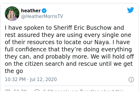 Twitter post by @HeatherMorrisTV: I have spoken to Sheriff Eric Buschow and rest assured they are using every single one of their resources to locate our Naya. I have full confidence that they're doing everything they can, and probably more. We will hold off on the citizen search and rescue until we get the go