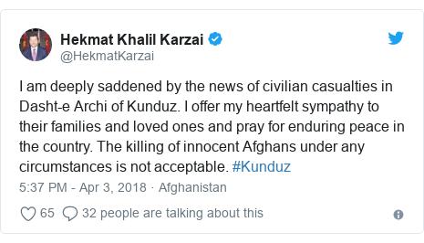 د @HekmatKarzai په مټ ټویټر  تبصره : I am deeply saddened by the news of civilian casualties in Dasht-e Archi of Kunduz. I offer my heartfelt sympathy to their families and loved ones and pray for enduring peace in the country. The killing of innocent Afghans under any circumstances is not acceptable. #Kunduz