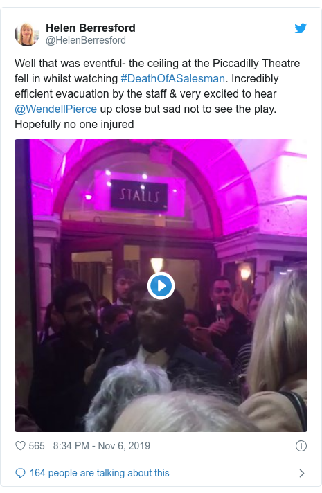 Twitter post by @HelenBerresford: Well that was eventful- the ceiling at the Piccadilly Theatre fell in whilst watching #DeathOfASalesman. Incredibly efficient evacuation by the staff & very excited to hear @WendellPierce up close but sad not to see the play. Hopefully no one injured