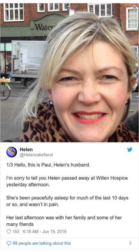 Twitter post by @Helencakefiend: 1/3 Hello, this is Paul, Helen's husband. I'm sorry to tell you Helen passed away at Willen Hospice yesterday afternoon. She's been peacefully asleep for much of the last 10 days or so, and wasn't in pain. Her last afternoon was with her family and some of her many friends